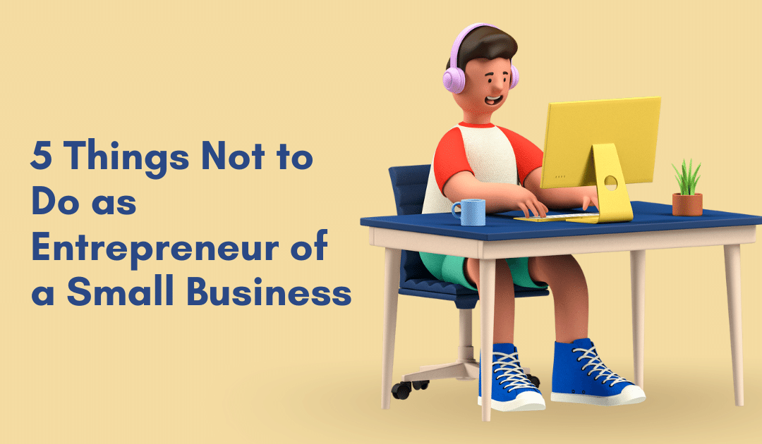 5 Things Not to Do as Entrepreneur of a Small Business